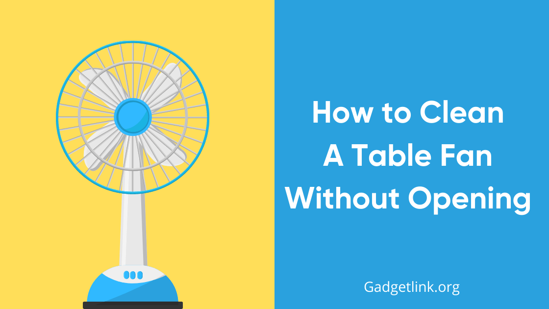 How to Clean A Table Fan Without Opening